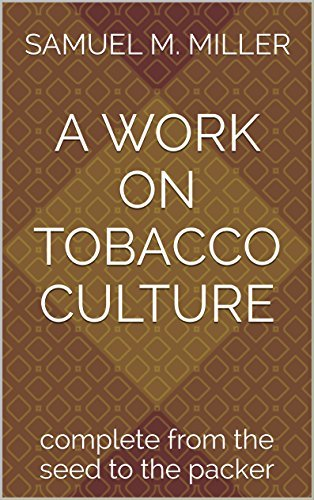 A Work on Tobacco Culture: complete from the seed to the packer Samuel M. Miller