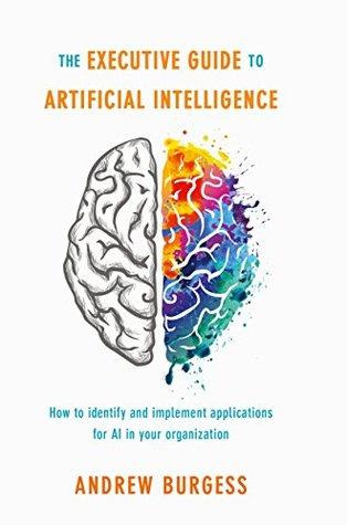 How to identify and implement applications for AI in your organization The Executive Guide to Artificial Intelligence