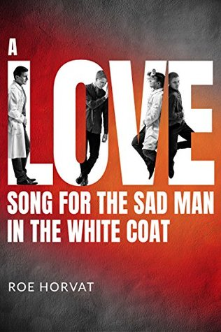 A Love Song for the Sad Man in the White Coat by Roe Horvat