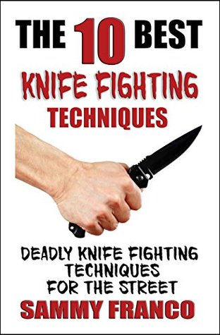 The 10 Best Knife Fighting Techniques: Deadly Knife Fighting Techniques for the Street (10 Best Series Book 11)
