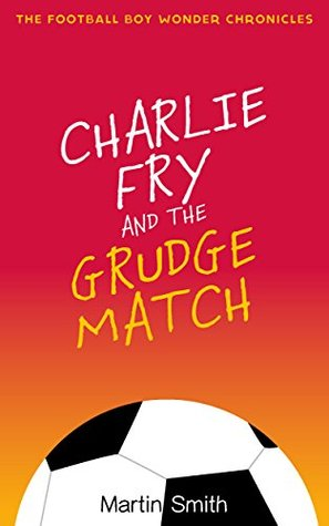 Charlie Fry and the Grudge Match: The Football Boy Wonder Chronicles Book 2: