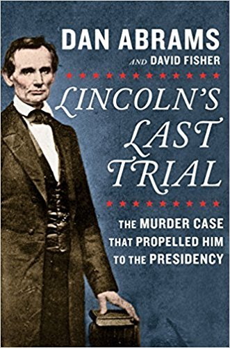 Lincoln's Last Trial The Murder Case That Propelled Him to the Presidency