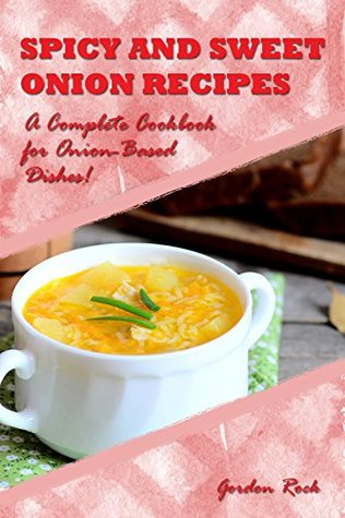 Spicy and Sweet Onion Recipes: A Complete Cookbook for Onion-Based Dishes!