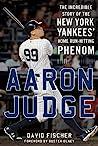 Aaron Judge: The Incredible Story of the New York Yankees' Home Run–Hitting Phenom