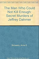 The Man Who Could Not Kill Enough: Secret Murders of Jeffrey Dahmer
