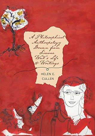 A Philosophical Anthropology Drawn from Simone Weil's Life and Writings Helen E. Cullen, Joan T. Cullen, Mary Sue Ferrari