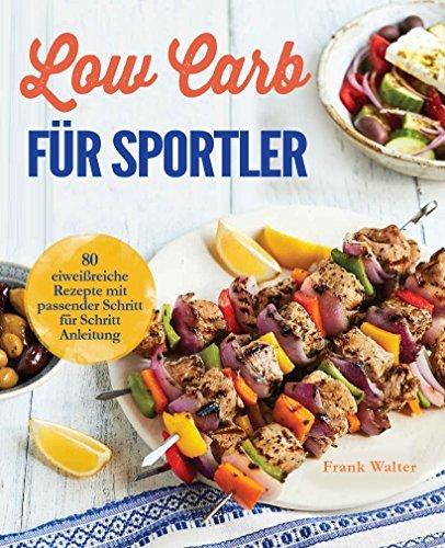 Low Carb für Sportler: 80 eiweißreiche Rezepte mit passender Schritt für Schritt Anleitung  by  Frank Walter