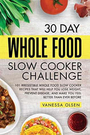 30-Day Whole Foods Slow Cooker Cookbook: Irresistible Recipes That Will Help You Lose Weight, Prevent Disease, and Make You Feel Better Than Ever Before