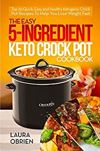 The Easy 5-Ingredient Keto Crock Pot Cookbook: Top 60 Quick, Easy and Healthy Ketogenic Crock Pot Recipes To Help You Lose Weight Fast