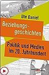 Beziehungsgeschichten: Politik und Medien im 20. Jahrhundert