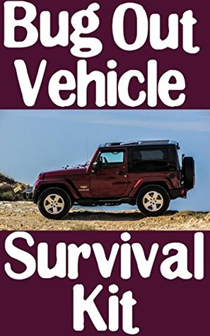 Bug Out Vehicle Survival Kit: A Step-By-Step Beginner's Guide On How To Assemble A Complete Survival Kit For Your Bug Out Vehicle