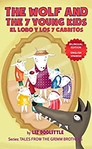 THE WOLF AND THE 7 YOUNG KIDS. EL LOBO Y LOS SIETE CABRITOS. BILINGUAL EDITION: ENGLISH SPANISH. A Picture Book for Children 3-8 told in rhymes and pictures for your delight in English and Spanish.