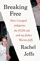 Breaking Free: How I Escaped Polygamy, the FLDS Cult, and My Father, Warren Jeffs