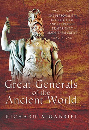 Great Generals of the Ancient World The Personality, Intellectual, and Leadership Traits That Made Them Great
