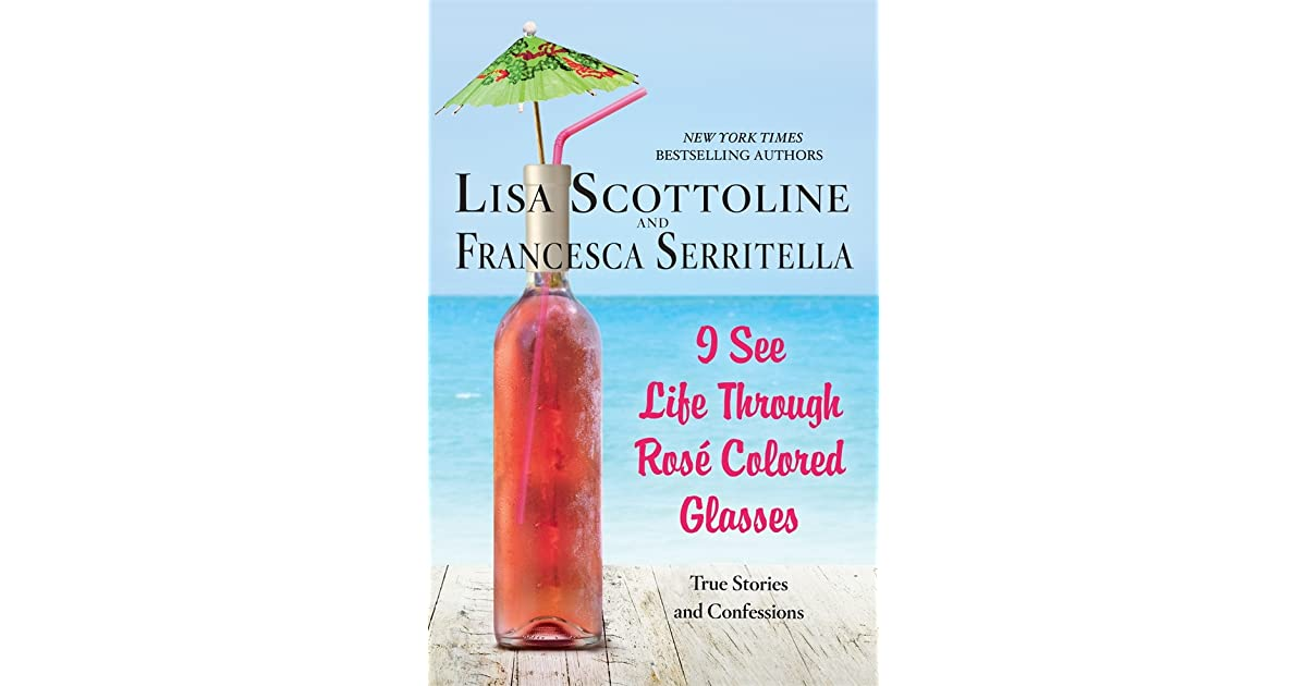 09daaf089e344 I See Life Through Rosé-Colored Glasses by Lisa Scottoline