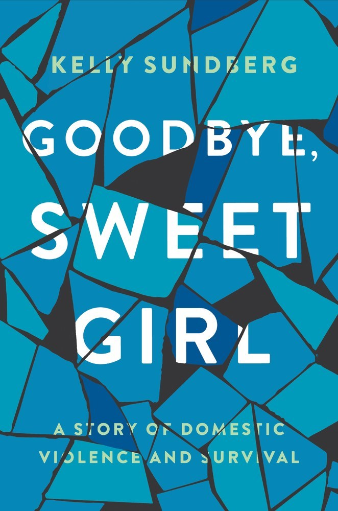 Goodbye, Sweet Girl A Story of Domestic Violence and Survival