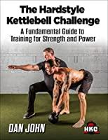The Hardstyle Kettlebell Challenge, A Fundamental Guide To Training For Strength And Power