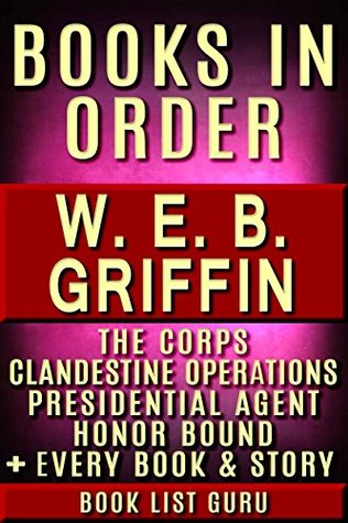 WEB Griffin Books in Order: Badge Of Honor, Clandestine Operations series, Presidential Agent series, The Corps, Honor Bound, Men At War, Brotherhood of ... and nonfiction (Series Order Book 79)