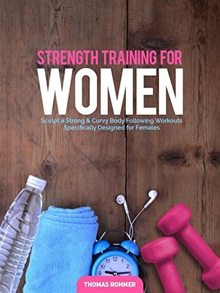 Strength Training for Women: Sculpt a Strong & Curvy Body Following Workouts Specifically Designed for Females