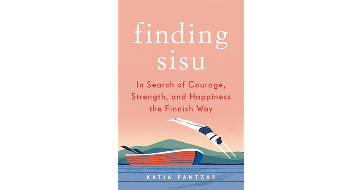 Finding Sisu: In Search of Courage, Strength, and Happiness ...