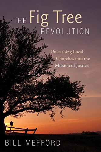 The Fig Tree Revolution: Unleashing Local Churches into the Mission of Justice Bill Mefford