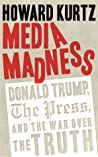 Media Madness: Donald Trump, the Press, and the War over the Truth