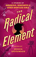 The Radical Element: Twelve Stories of Daredevils, Debutants, and Other Dauntless Girls