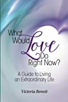 What Would Love Do Right Now?: : A Guide to Living an Extraordinary Life