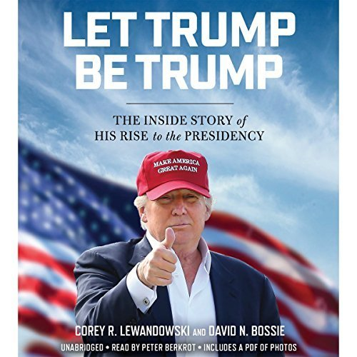 Let Trump Be Trump by Corey R. Lewandowski, Dave N. Bossie