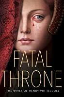 Fatal Throne: The Wives of Henry VIII Tell All: By M. T. Anderson, Candace Fleming, Stephanie Hemphill, Lisa Ann Sandell, Jennifer Donnelly, Linda Sue Park, Deborah Hopkinson