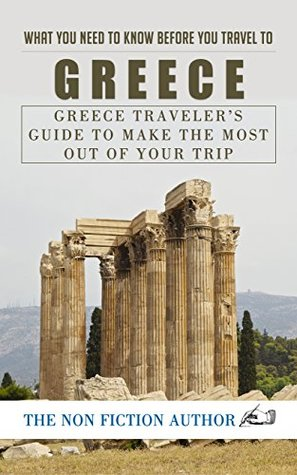 What You Need to Know Before You Travel to Greece: Greece Traveler's Guide to Make the Most Out of Your Trip