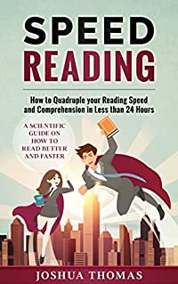 Speed Reading: How to Quadruple your Reading Speed and Comprehension in Less than 24 Hours – A Scientific Guide on How to Read Better and Faster