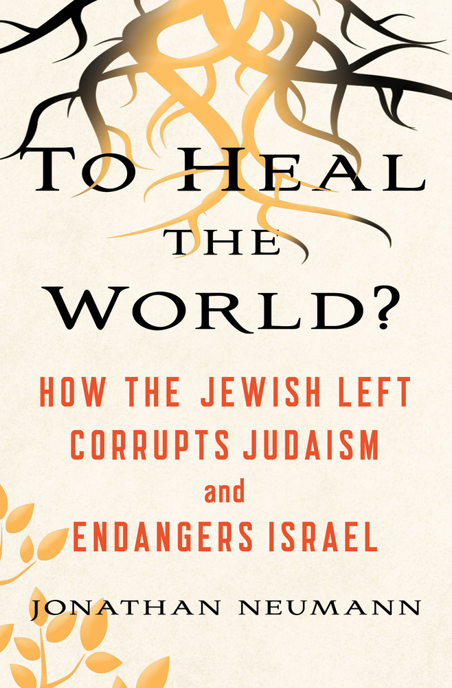 To Heal the World How the Jewish Left Corrupts Judaism and Endangers Israel
