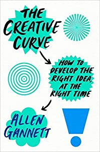 The Creative Curve: How to Develop the Right Idea at the Right Time