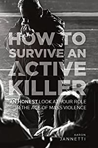 How to Survive an Active Killer: An Honest Look at Your Role in the Age of Mass Violence