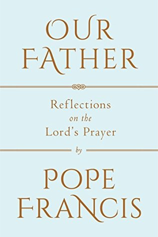 Our Father: Reflections on the Lord's Prayer by Pope Francis