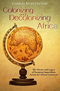 Colonizing and Decolonizing Africa: The History and Legacy of European Imperialism across the African Continent