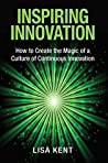 Inspiring Innovation: How to Create the Magic of a Culture of Continuous Innovation
