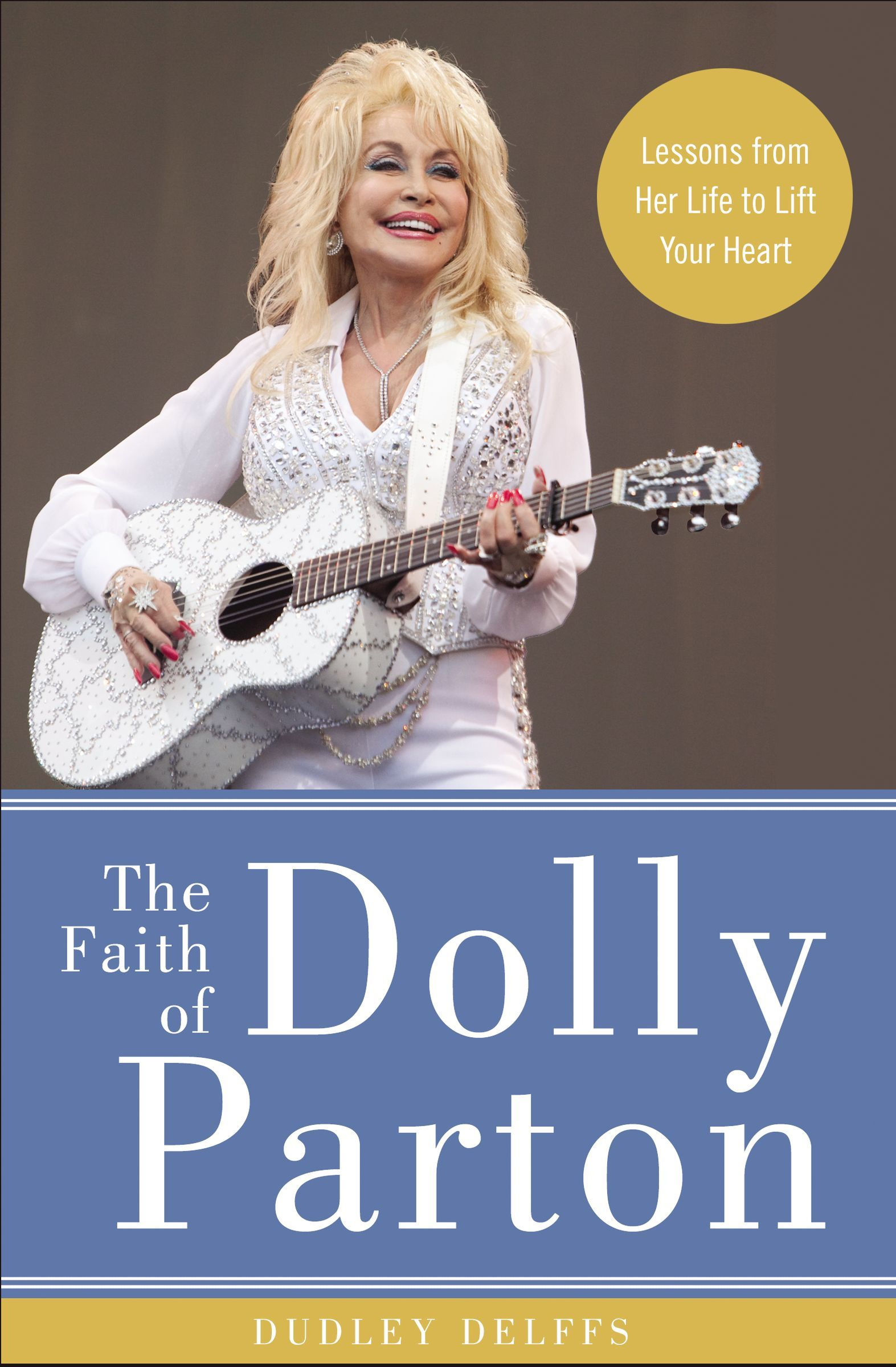 The Faith of Dolly Parton Lessons from Her Life to Lift Your Heart