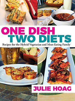One Dish Two Diets: Recipes for the Hybrid Vegetarian and Meat-Eating Family