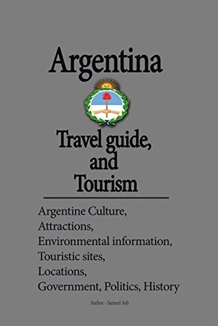 Argentina Travel guide, and Tourism: Argentine Culture, Attractions, Environmental information, Touristic sites, Locations, Government, Politics