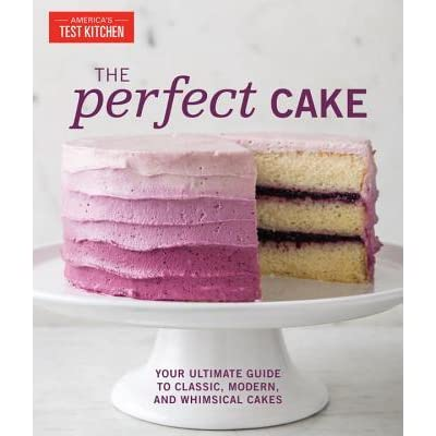 The Perfect Cake Your Ultimate Guide To Classic Modern And Whimsical Cakes By Americas Test Kitchen