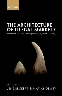 The Architecture of Illegal Markets Towards an Economic Sociology of Illegality in the Economy