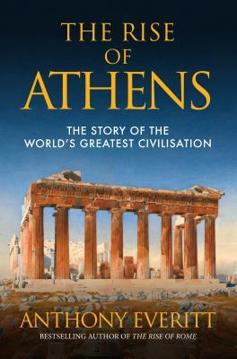 The Rise of Athens: The Story of the Worlds Greatest Civilisation  by  Anthony Everitt