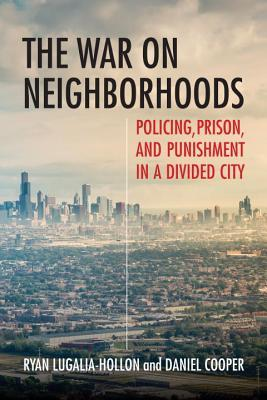 The War on Neighborhoods Policing, Prison, and Punishment in a Divided City
