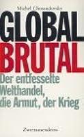 Global brutal: Der entfesselte Welthandel, die Armut, der Krieg