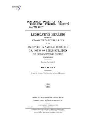 """Discussion Draft of H.R. ____, """"Resilient Federal Forests Act of 2017"""": Legislative Hearing Before the Subcommittee on Federal Lands of the Committee on Natural Resources, U.S. House of Representatives, One Hundred Fifteenth Congress, First Session, Thur"""