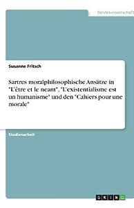 Sartres moralphilosophische Ans�tze in L'�tre et le neant, L'existentialisme est un humanisme und den Cahiers pour une morale