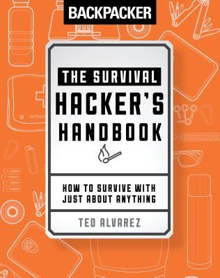 Backpacker The Survival Hacker's Handbook How to Survive with Just About Anything