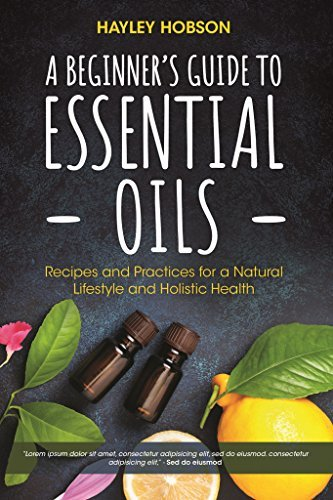 A Beginner's Guide to Essential Oils Recipes and Practices for a Natural Lifestyle and Holistic Health